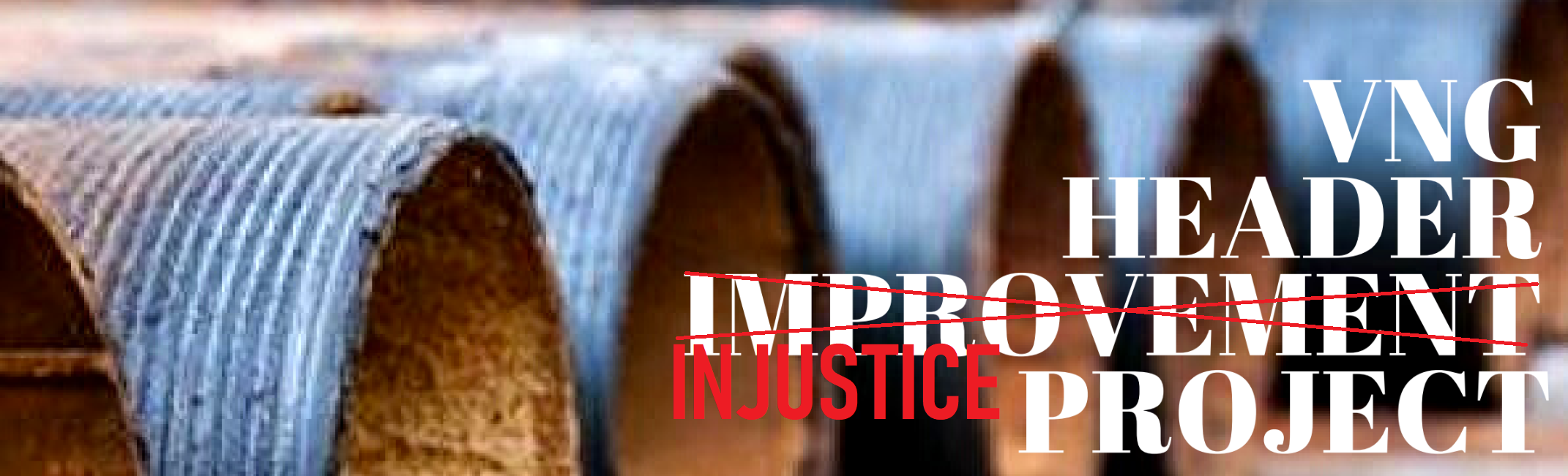 "multiple metal pipe ends in a row with the text ""Header Improvement Project"" with the word improvement replaced by the word injustice"